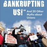 """They're Bankrupting Us!"" And 20 Other Myths about Unions"